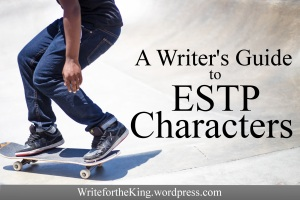 Tips for Writing ESTP Characters (Write for the King Blog)