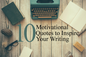 10 Motivational Quotes for Your Writing